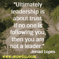 Ultimately leadership is about trust. If no one is following you, then you are not a leader. Jerrad Lopes