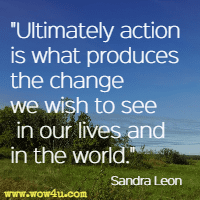 Ultimately action is what produces the change we wish to see in our lives and in the world. Sandra Leon