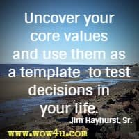 Uncover your core values and use them as a template  to test decisions in your life. Jim Hayhurst, Sr.