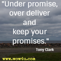 Under promise, over deliver and keep your promises. Tony Clark