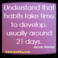 Understand that habits take time to develop, usually around 21 days. Jacob Reimer