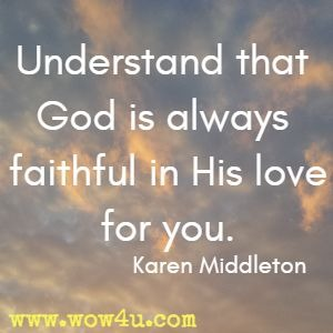 Understand that God is always faithful in His love for you. Karen Middleton