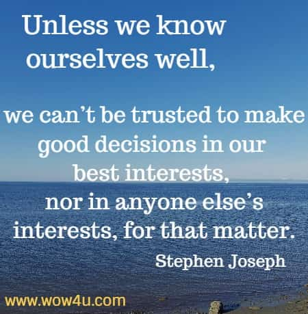 Unless we know ourselves well, we can't be trusted to make good decisions in our best interests, nor in anyone else's interests, for that matter. Stephen Joseph
