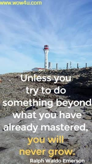 Unless you try to do something beyond what you have already mastered, you will never grow.  Ralph Waldo Emerson