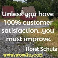 Unless you have 100% customer satisfaction�you must improve. Horst Schulz