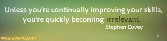 Unless you're continually improving your skills,  you're quickly becoming irrelevant.   Stephen Covey