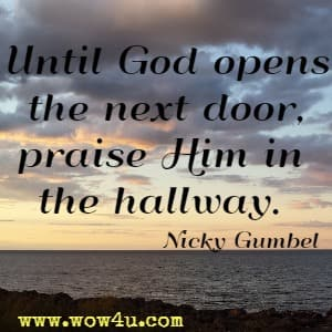 Until God opens the next door, praise Him in the hallway. Nicky Gumbel