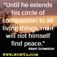 Until he extends his circle of compassion to all living things, man will not himself find peace. Albert Schweitzer