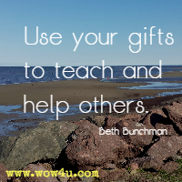 Use your gifts to teach and help others. Beth Bunchman
