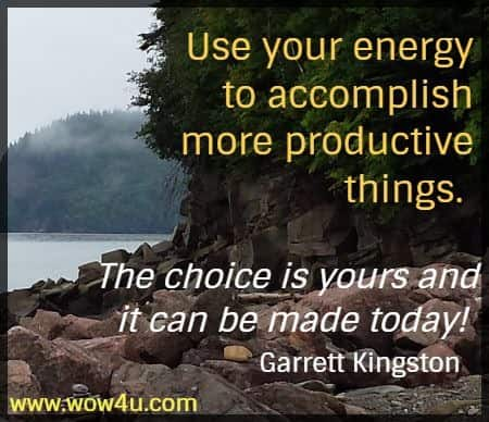 Use your energy to accomplish  more productive things. The choice is yours and it can be made today!  Garrett Kingston