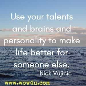 Use your talents and brains and personality to make life better for someone else.  Nick Vujicic