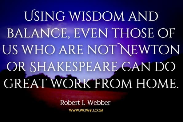 Using wisdom and balance, even those of us who are not Newton or Shakespeare can do great work from home.Robert I. Webber A Simple Guide to Working at Home