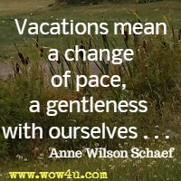 Vacations mean a change of pace, a gentleness with ourselves . . .  Anne Wilson Schaef