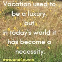 Vacation used to be a luxury, but in today's world it has become a necessity.