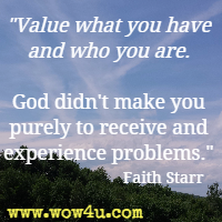 Value what you have and who you are. God didn't make you purely to receive and experience problems. Faith Starr