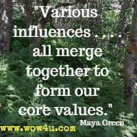 Various influences . . .  all merge together to form our core values. Maya Green