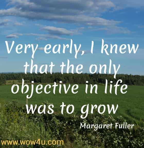 Very early, I knew that the only objective in life was to grow  Margaret Fuller