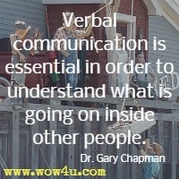 Verbal communication is essential in order to understand what is going on inside other people. Dr. Gary Chapman