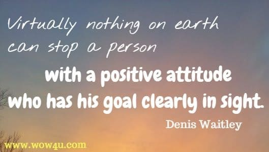 Virtually nothing on earth can stop a person with a positive attitude who has his goal clearly in sight. Denis Waitley