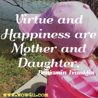 Virtue and Happiness are Mother and Daughter. Benjamin Franklin