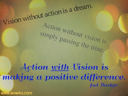 Vision without action is a dream.   Action without vision is simply passing the time.   Action with Vision is making a positive difference.   Joel Barker