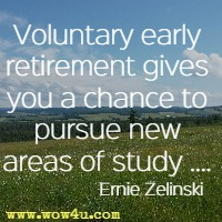 Voluntary early retirement gives you a chance to pursue new areas of study .... Ernie Zelinski