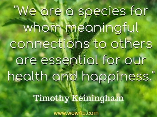 We are a species for whom meaningful connections to others are essential for our health and happiness. Timothy Keiningham, Why loyalty matters.