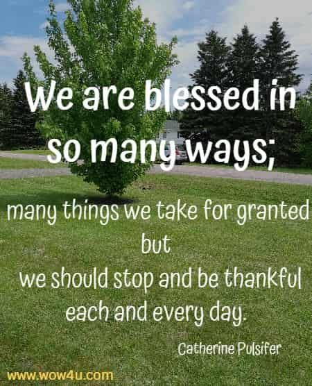 We are blessed in so many ways; many things we take for granted but   we should stop and be thankful each and every day. Catherine Pulsifer