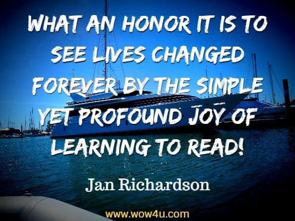 What an honor it is to see lives changed forever by the simple yet profound joy of learning to read!  Jan Richardson, The Next Step Forward in Guided Reading