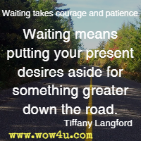 Waiting takes courage and patience.Waiting means putting your present desires aside for something greater down the road. Tiffany Langford