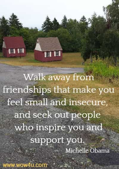 Walk away from friendships that make you feel small and insecure,  and seek out people who inspire you and support you. Michelle Obama