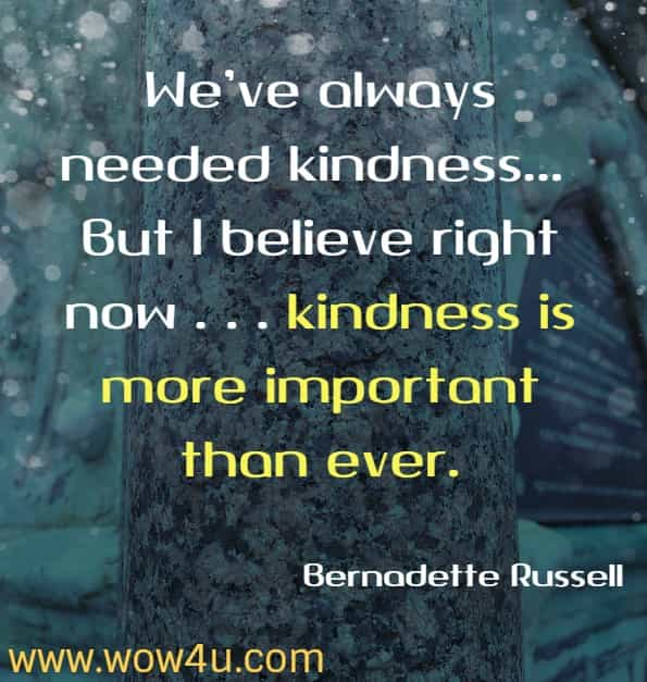 We've always needed kindness . . . But I believe right now . . . kindness is more important than ever. Bernadette Russell, The Little Book Of Kindness