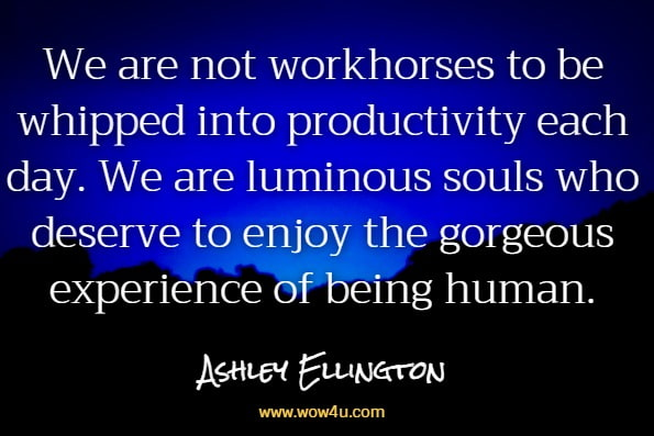 We are not workhorses to be whipped into productivity each day. We are luminous souls who deserve to enjoy the gorgeous experience of being human.Ashley Ellington Brown, A Beautiful Morning