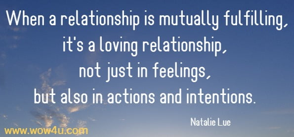 When a relationship is mutually fulfilling, it's a loving relationship, not just in feelings, but also in actions and intentions.  Natalie Lue