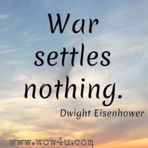 War settles nothing. Dwight Eisenhower