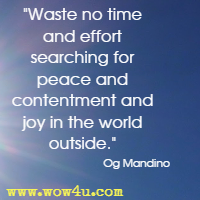 Waste no time and effort searching for peace and contentment and joy in the world outside. Og Mandino