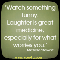Watch something funny. Laughter is great medicine, especially for what worries you.  Michelle Stewart