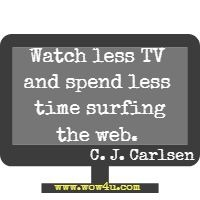 Watch less TV and spend less time surfing the web....  C. J. Carlsen