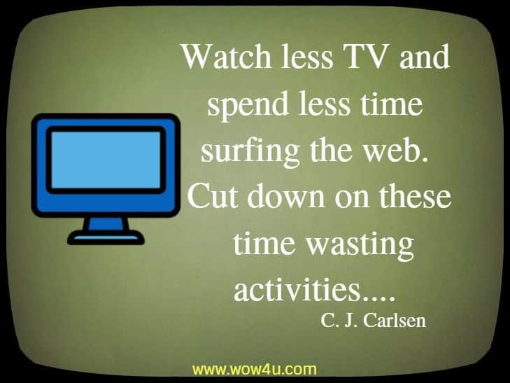 Watch less TV and spend less time surfing the web. Cut down on these  time wasting activities.... C. J. Carlsen