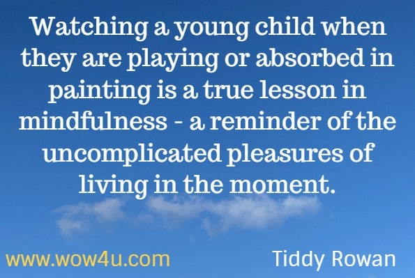 Watching a young child when they are playing or absorbed in painting is a true lesson in mindfulness - a reminder of the uncomplicated pleasures of living in the moment. Tiddy Rowan. Mindfulness. Calm the mind and lighten the spirit