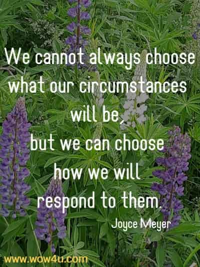 We cannot always choose what our circumstances will be, but we can choose how we will respond to them. Joyce Meyer