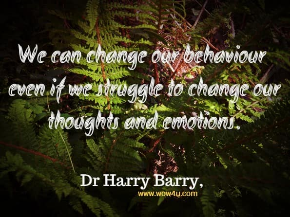 We can change our behaviour even if we struggle to change our thoughts and emotions.Dr Harry Barry, Anxiety And Panic