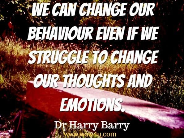 We can change our behaviour even if we struggle to change our thoughts and emotions. Dr Harry Barry, Anxiety And Panic