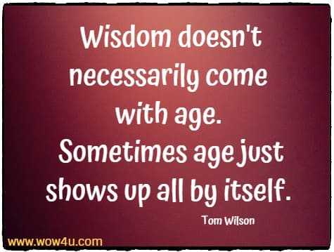 Wisdom doesn't necessarily come with age. Sometimes age just shows up all by itself. Tom Wilson