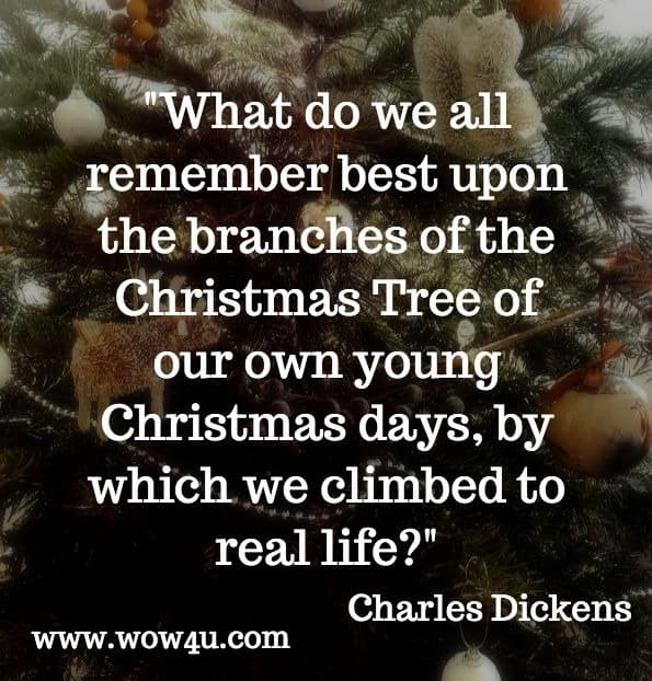 What do we all remember best upon the branches of the Christmas Tree of our own young Christmas days, by which we climbed to real life. Charles Dickens. A Christmas Tree.