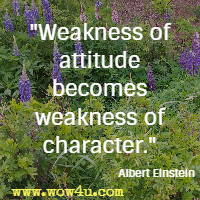 Weakness of attitude becomes weakness of character.  Albert Einstein
