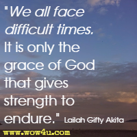 We all face difficult times. It is only the grace of God that gives strength to endure. Lailah Gifty Akita