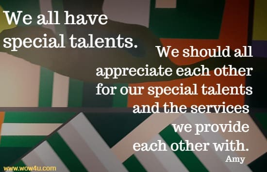 We all have special talents. We should all appreciate each other for our special talents and the services we provide each other with. Amy