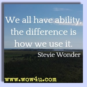 We all have ability, the difference is how we use it. Stevie Wonder