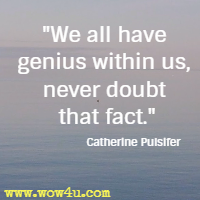 We all have genius within us, never doubt that fact. Catherine Pulsifer